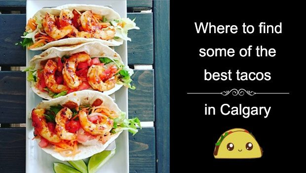 Best Tacos in Calgary? Here's a top 10 list!